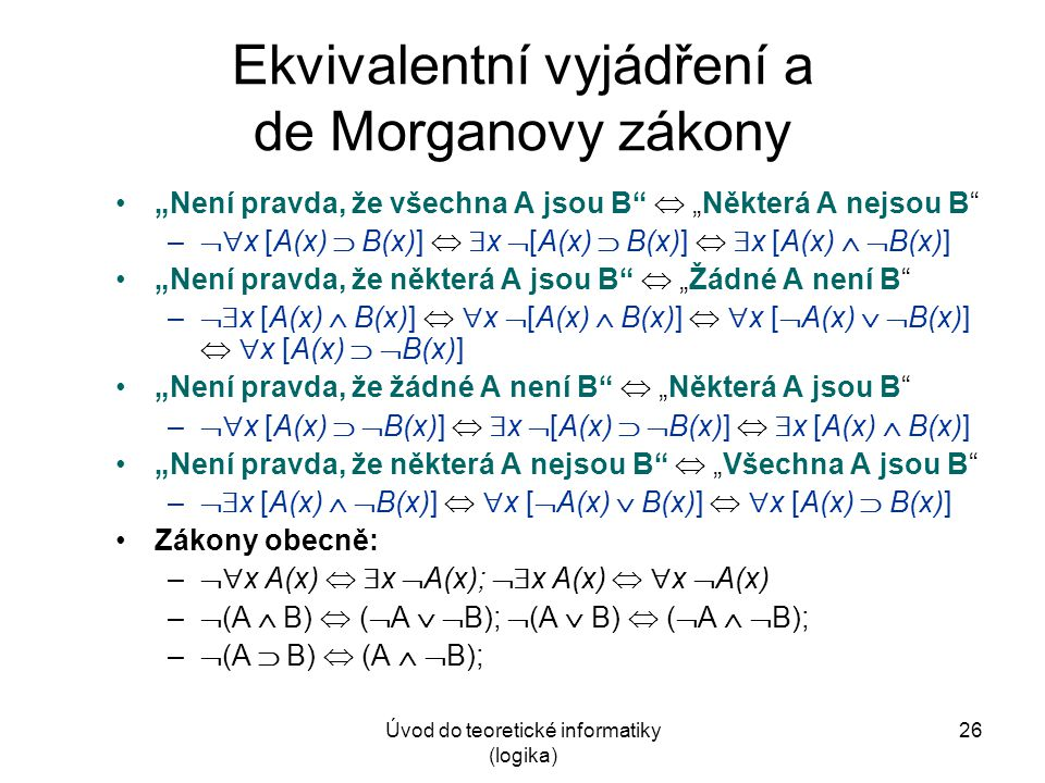 """Úvod do teoretické informatiky (logika) 26 Ekvivalentní vyjádření a de Morganovy zákony """"Není pravda, že všechna A jsou B""""  """"Některá A nejsou B"""" – """