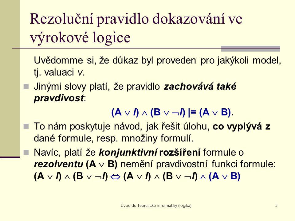 Úvod do Teoretické informatiky (logika)3 Rezoluční pravidlo dokazování ve výrokové logice Uvědomme si, že důkaz byl proveden pro jakýkoli model, tj. v