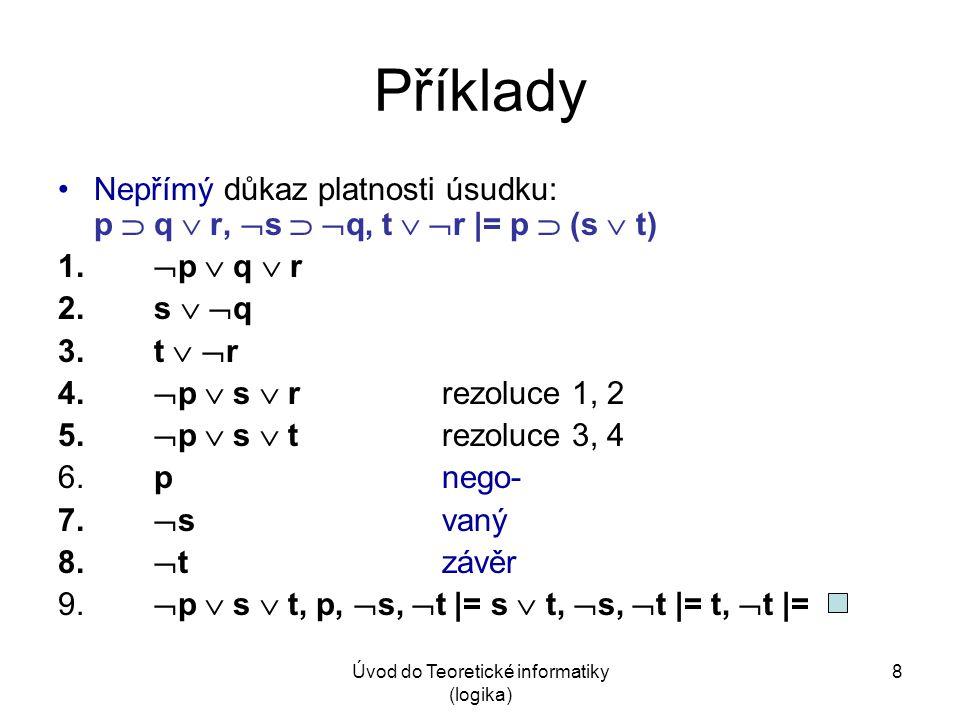 Úvod do Teoretické informatiky (logika) 8 Příklady Nepřímý důkaz platnosti úsudku: p  q  r,  s   q, t   r |= p  (s  t) 1.  p  q  r 2. s 