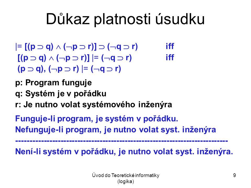 Úvod do Teoretické informatiky (logika) 9 Důkaz platnosti úsudku |= [(p  q)  (  p  r)]  (  q  r) iff [(p  q)  (  p  r)] |= (  q  r)iff (p