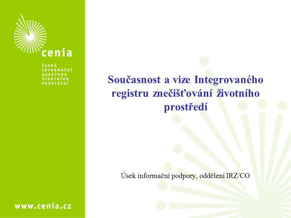 Současnost a vize Integrovaného registru znečišťování životního prostředí Úsek informační podpory, oddělení IRZ/CO