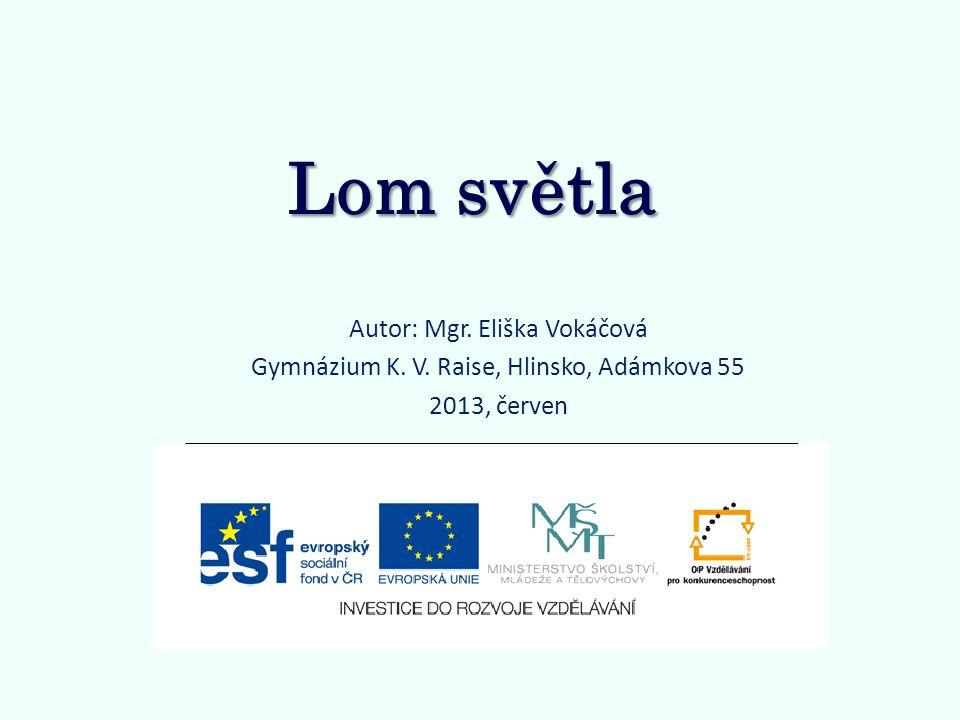 Lom světla Autor: Mgr. Eliška Vokáčová Gymnázium K. V. Raise, Hlinsko, Adámkova 55 2013, červen