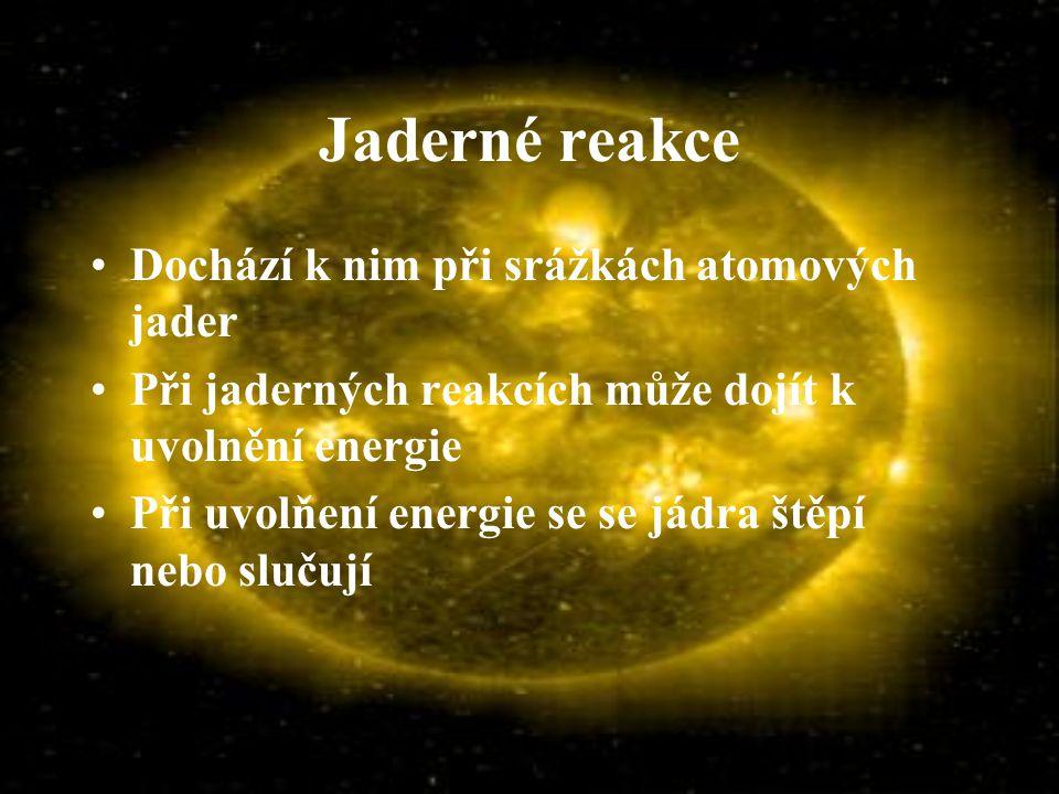 Jaderné reakce Dochází k nim při srážkách atomových jader Při jaderných reakcích může dojít k uvolnění energie Při uvolňení energie se se jádra štěpí nebo slučují