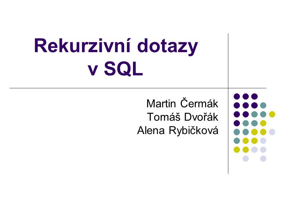 Rekurzivní dotazy v SQL Martin Čermák Tomáš Dvořák Alena Rybičková