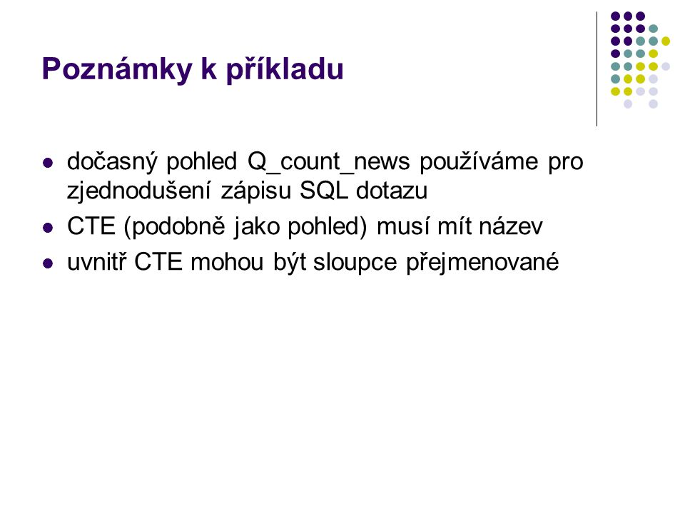 Poznámky k příkladu dočasný pohled Q_count_news používáme pro zjednodušení zápisu SQL dotazu CTE (podobně jako pohled) musí mít název uvnitř CTE mohou
