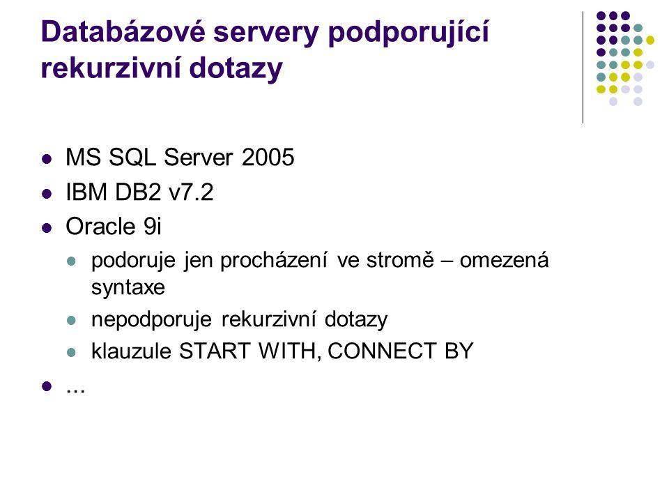 Databázové servery podporující rekurzivní dotazy MS SQL Server 2005 IBM DB2 v7.2 Oracle 9i podoruje jen procházení ve stromě – omezená syntaxe nepodpo