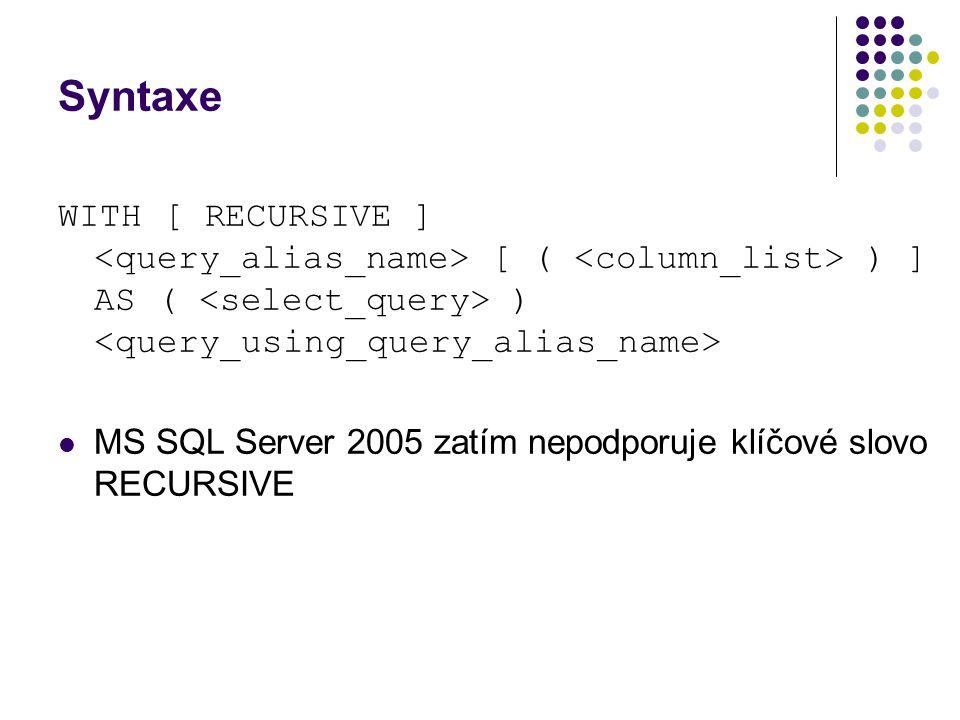 Syntaxe WITH [ RECURSIVE ] [ ( ) ] AS ( ) MS SQL Server 2005 zatím nepodporuje klíčové slovo RECURSIVE