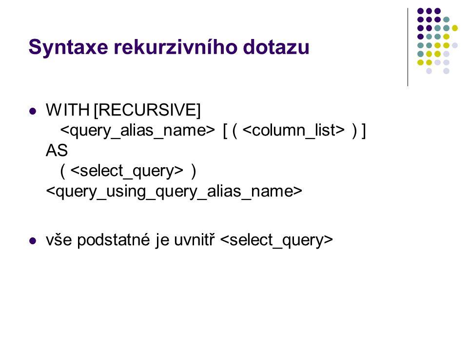 Syntaxe rekurzivního dotazu WITH [RECURSIVE] [ ( ) ] AS ( ) vše podstatné je uvnitř
