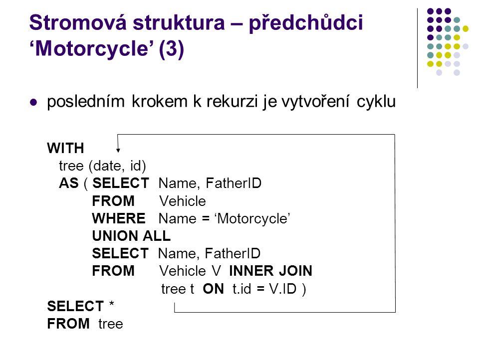 Stromová struktura – předchůdci 'Motorcycle' (3) posledním krokem k rekurzi je vytvoření cyklu WITH tree (date, id) AS ( SELECT Name, FatherID FROM Ve