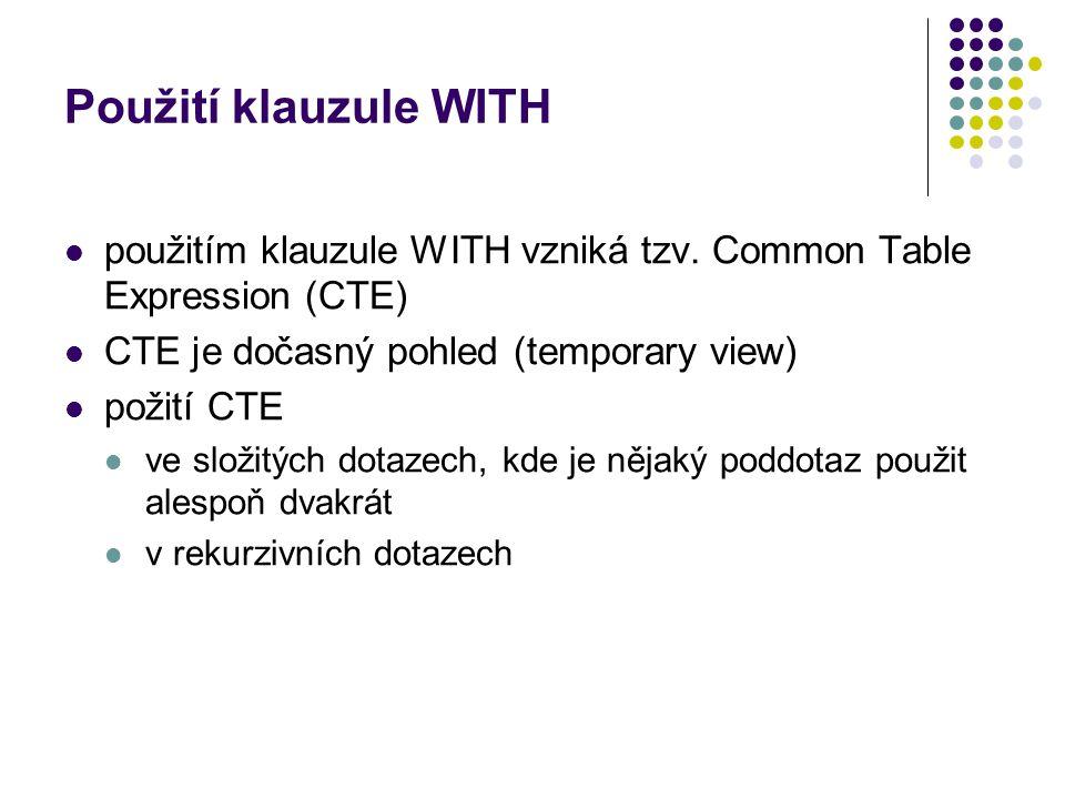 Použití klauzule WITH použitím klauzule WITH vzniká tzv. Common Table Expression (CTE) CTE je dočasný pohled (temporary view) požití CTE ve složitých