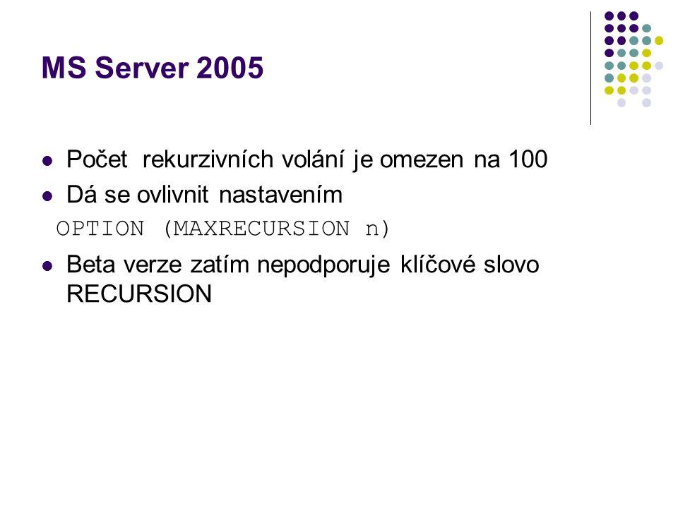 MS Server 2005 Počet rekurzivních volání je omezen na 100 Dá se ovlivnit nastavením OPTION (MAXRECURSION n) Beta verze zatím nepodporuje klíčové slovo