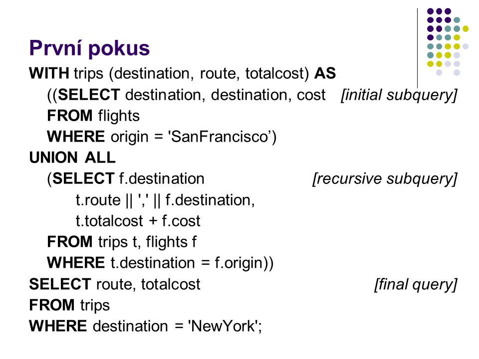 První pokus WITH trips (destination, route, totalcost) AS ((SELECT destination, destination, cost [initial subquery] FROM flights WHERE origin = 'SanF