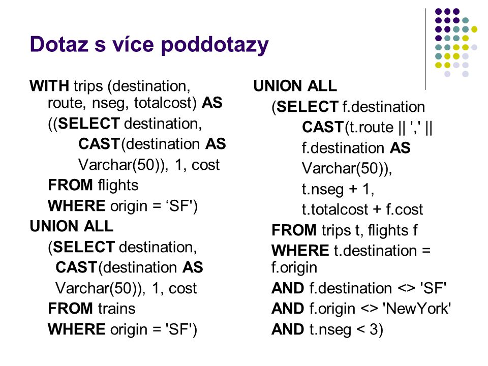 Dotaz s více poddotazy WITH trips (destination, route, nseg, totalcost) AS ((SELECT destination, CAST(destination AS Varchar(50)), 1, cost FROM flights WHERE origin = 'SF ) UNION ALL (SELECT destination, CAST(destination AS Varchar(50)), 1, cost FROM trains WHERE origin = SF ) UNION ALL (SELECT f.destination CAST(t.route || , || f.destination AS Varchar(50)), t.nseg + 1, t.totalcost + f.cost FROM trips t, flights f WHERE t.destination = f.origin AND f.destination <> SF AND f.origin <> NewYork AND t.nseg < 3)