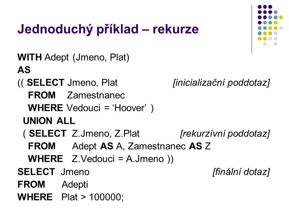 Jednoduchý příklad – rekurze WITH Adept (Jmeno, Plat) AS (( SELECT Jmeno, Plat[inicializační poddotaz] FROM Zamestnanec WHERE Vedouci = 'Hoover' ) UNI