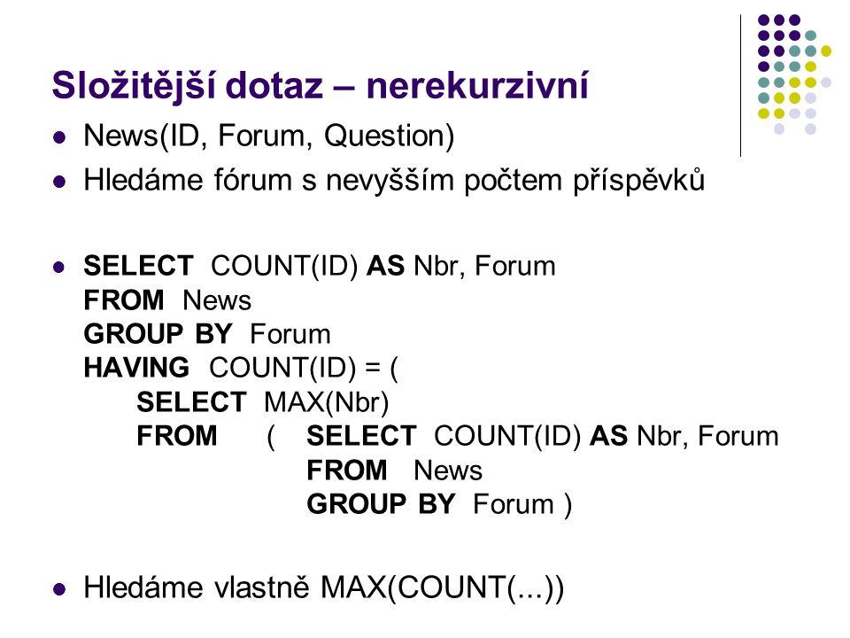 Složitější dotaz – nerekurzivní News(ID, Forum, Question) Hledáme fórum s nevyšším počtem příspěvků SELECT COUNT(ID) AS Nbr, Forum FROM News GROUP BY