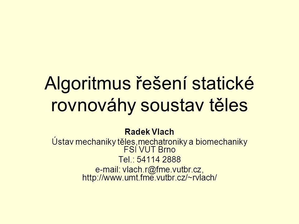 Algoritmus řešení statické rovnováhy soustav těles Radek Vlach Ústav mechaniky těles,mechatroniky a biomechaniky FSI VUT Brno Tel.: 54114 2888 e-mail: