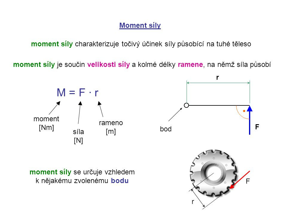 Moment síly moment síly charakterizuje točivý účinek síly působící na tuhé těleso moment síly je součin velikosti síly a kolmé délky ramene, na němž síla působí M = F ∙ r moment [Nm] síla [N] rameno [m] F r moment síly se určuje vzhledem k nějakému zvolenému bodu bod r F