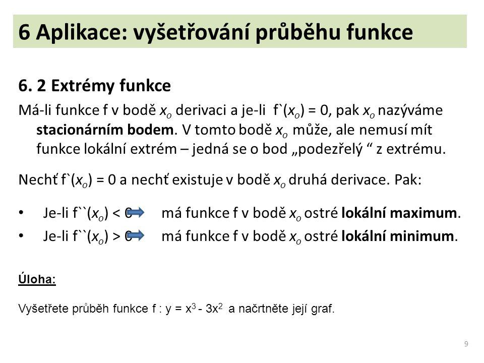 6 Aplikace: vyšetřování průběhu funkce 6. 2 Extrémy funkce Má-li funkce f v bodě x o derivaci a je-li f`(x o ) = 0, pak x o nazýváme stacionárním bode
