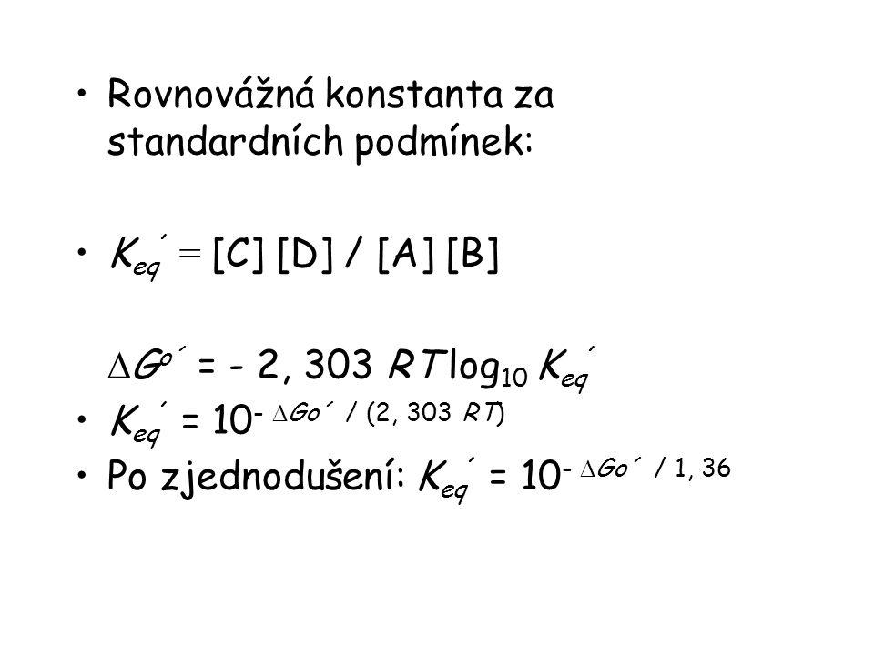 Rovnovážná konstanta za standardních podmínek: K eq ´ = [C] [D] / [A] [B]  G o´ = - 2, 303 RT log 10 K eq ´ K eq ´ = 10 -  Go´ / (2, 303 RT) Po zjednodušení: K eq ´ = 10 -  Go´ / 1, 36