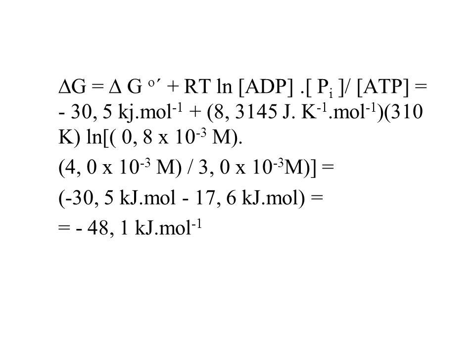  G =  G o ´ + RT ln [ADP].[ P i ]/ [ATP] = - 30, 5 kj.mol -1 + (8, 3145 J. K -1.mol -1 )(310 K) ln[( 0, 8 x 10 -3 M). (4, 0 x 10 -3 M) / 3, 0 x 10 -