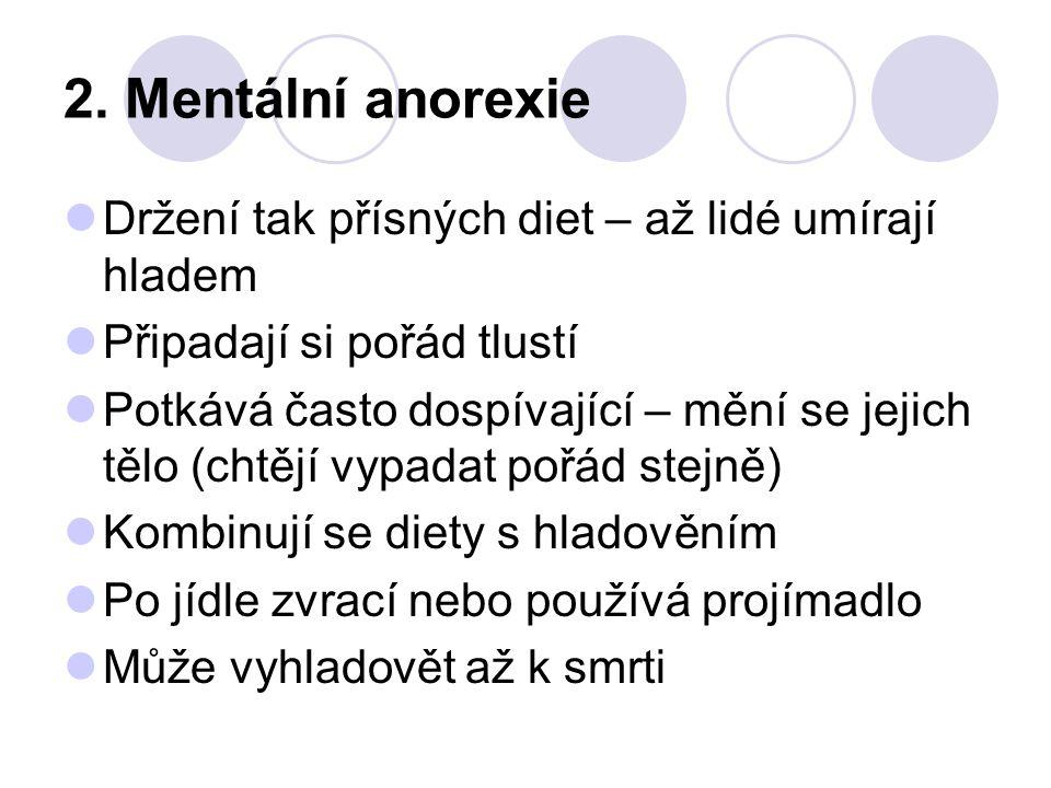 2. Mentální anorexie Držení tak přísných diet – až lidé umírají hladem Připadají si pořád tlustí Potkává často dospívající – mění se jejich tělo (chtě
