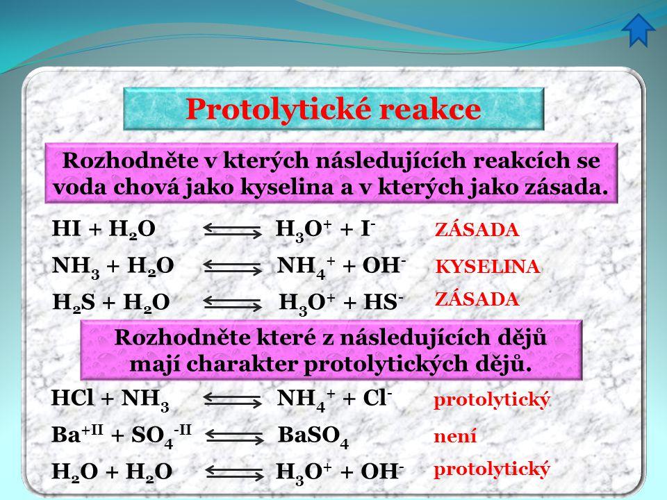 Protolytické reakce Rozhodněte v kterých následujících reakcích se voda chová jako kyselina a v kterých jako zásada. HI + H 2 O H 3 O + + I - NH 3 + H