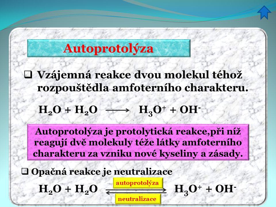 Autoprotolýza  Vzájemná reakce dvou molekul téhož rozpouštědla amfoterního charakteru. H 2 O + H 2 O H 3 O + + OH -  Opačná reakce je neutralizace a
