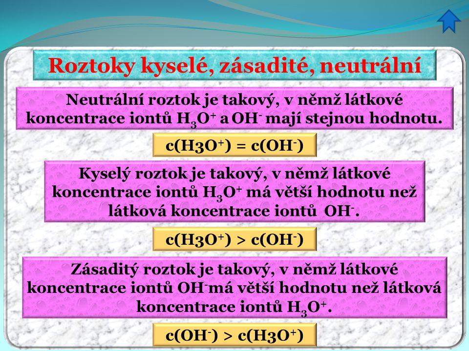 Roztoky kyselé, zásadité, neutrální Neutrální roztok je takový, v němž látkové koncentrace iontů H 3 O + a OH - mají stejnou hodnotu. c(H3O + ) = c(OH
