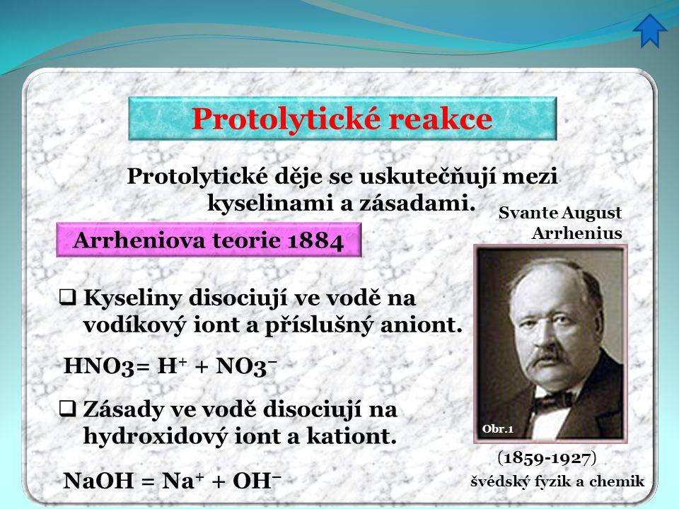 Protolytické reakce Protolytické děje se uskutečňují mezi kyselinami a zásadami. Arrheniova teorie 1884 HNO3= H + + NO3 –  Kyseliny disociují ve vodě
