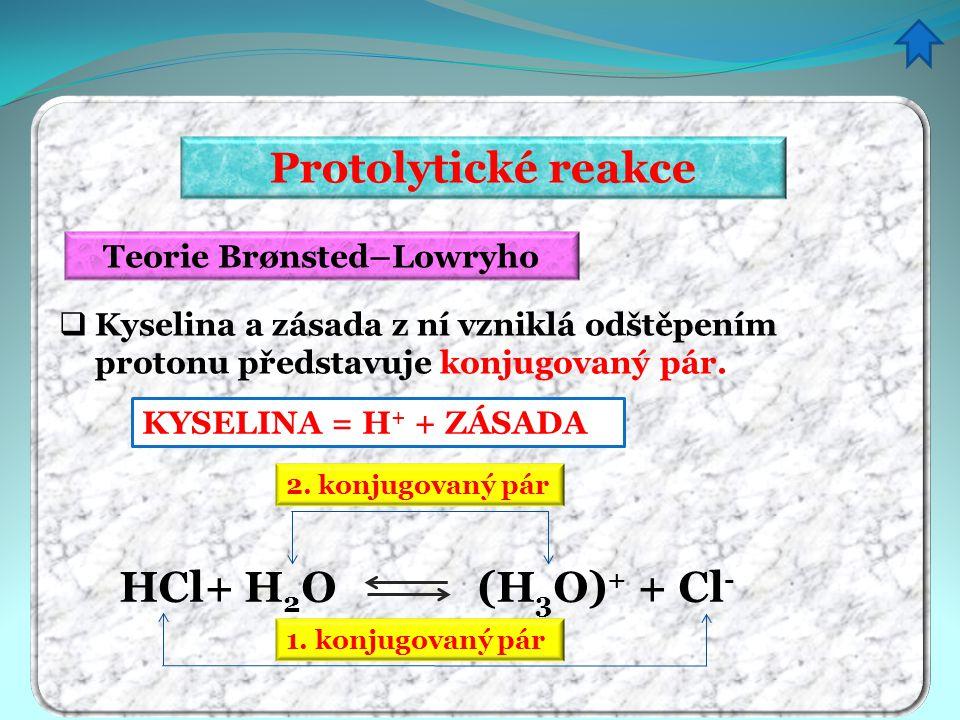 Protolytické reakce Doplňte konjugovaný pár H + + Cl – H + + HCO 3 – H + + NO 3 –I H + + OH – H + + H 2 O H + +CH 3 COO – H + + ZÁSADA KYSELINA = HCl = H 2 CO 3 = HNO 3 - = H 2 O = H 3 O + = CH 3 COOH =