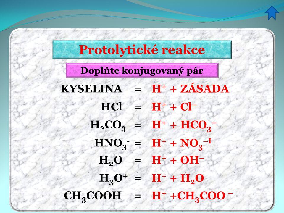 Protolytické reakce Doplňte konjugovaný pár H + + Cl – H + + HCO 3 – H + + NO 3 –I H + + OH – H + + H 2 O H + +CH 3 COO – H + + ZÁSADA KYSELINA = HCl