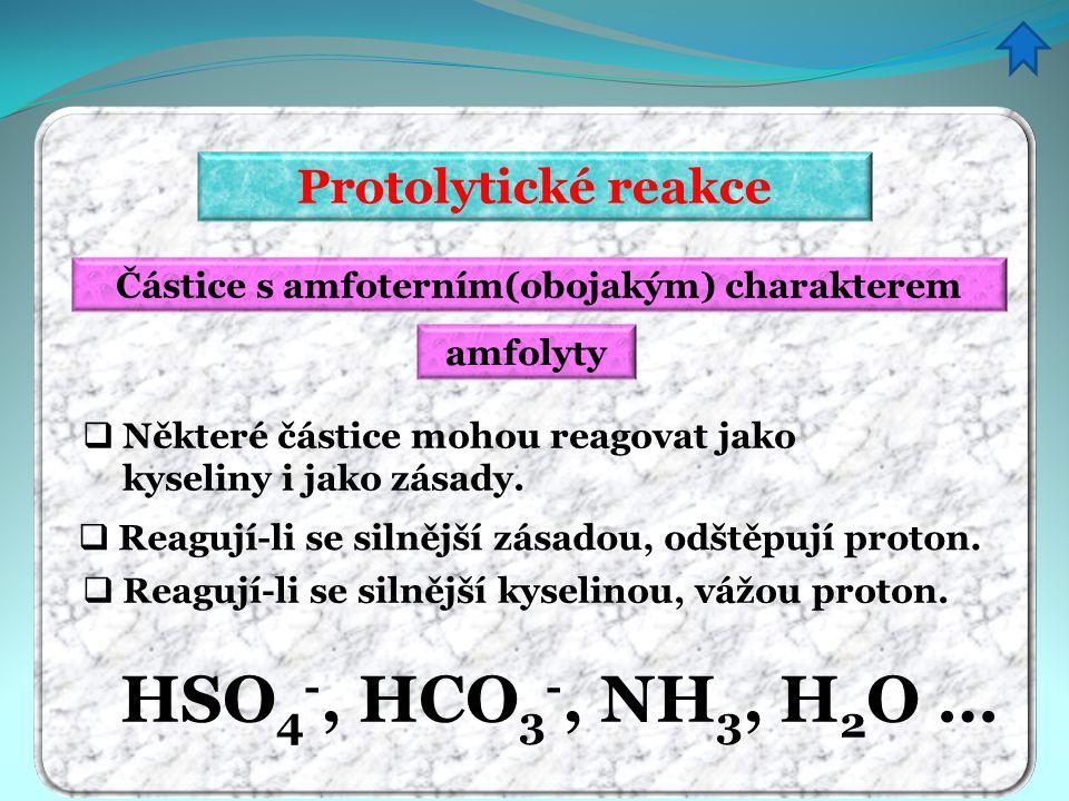 Protolytické reakce Částice s amfoterním(obojakým) charakterem amfolyty  Některé částice mohou reagovat jako kyseliny i jako zásady.  Reagují-li se