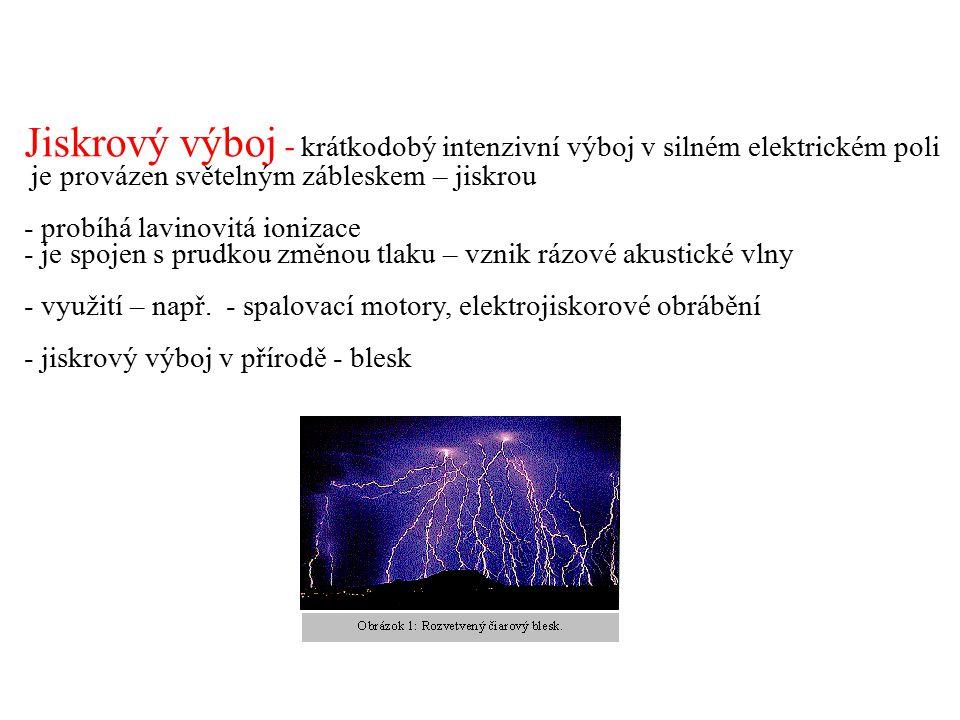 Jiskrový výboj - krátkodobý intenzivní výboj v silném elektrickém poli je provázen světelným zábleskem – jiskrou - probíhá lavinovitá ionizace - je sp