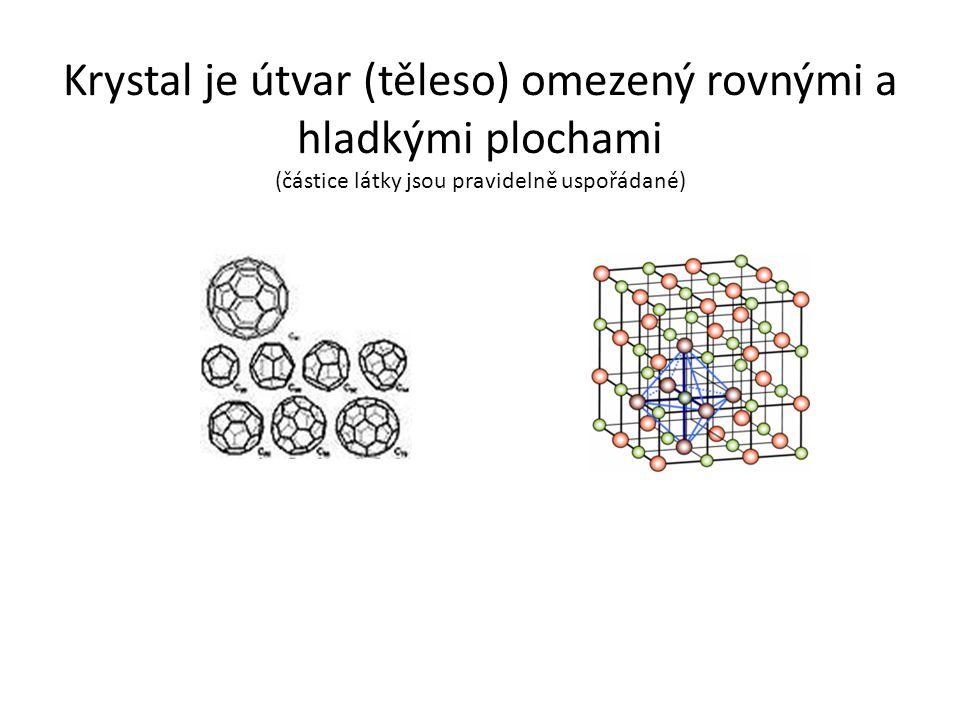 Krystal je útvar (těleso) omezený rovnými a hladkými plochami (částice látky jsou pravidelně uspořádané)