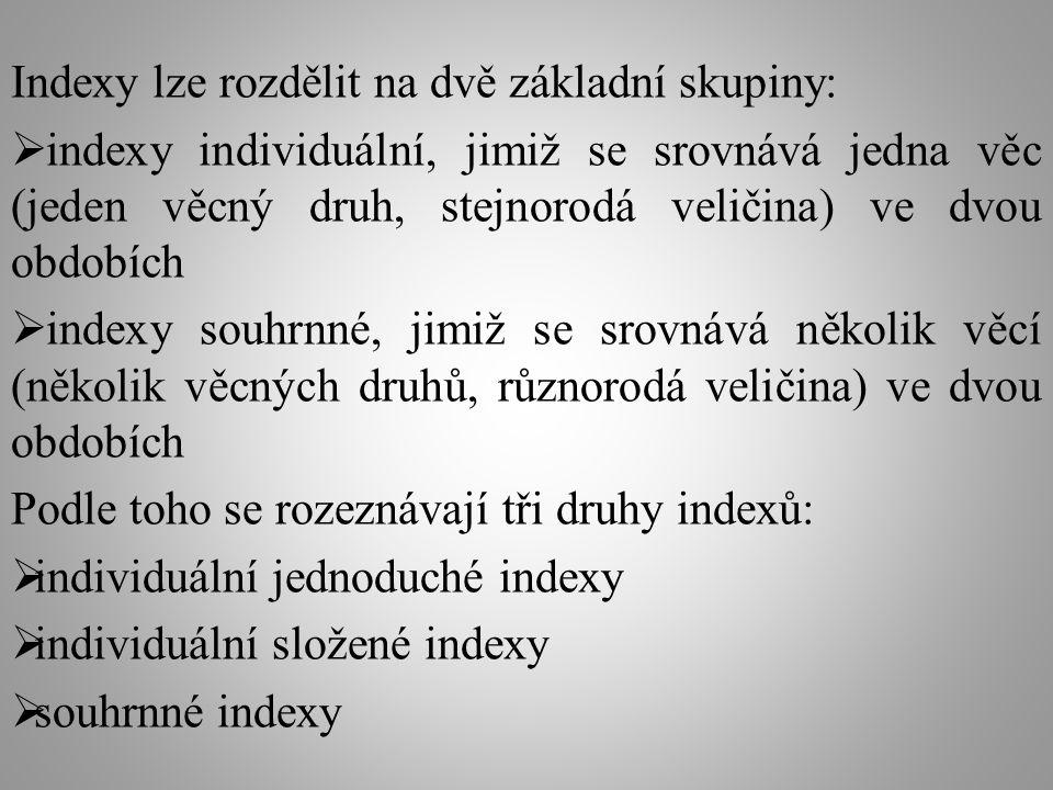 Indexy lze rozdělit na dvě základní skupiny:  indexy individuální, jimiž se srovnává jedna věc (jeden věcný druh, stejnorodá veličina) ve dvou obdobích  indexy souhrnné, jimiž se srovnává několik věcí (několik věcných druhů, různorodá veličina) ve dvou obdobích Podle toho se rozeznávají tři druhy indexů:  individuální jednoduché indexy  individuální složené indexy  souhrnné indexy