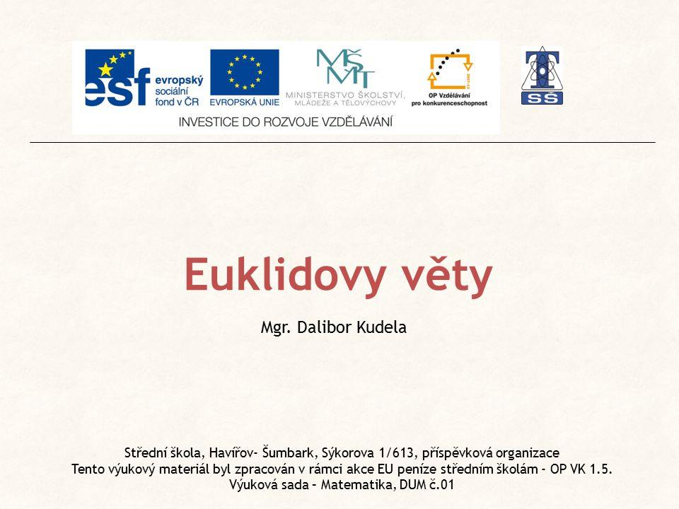 Euklidovy věty Mgr. Dalibor Kudela Střední škola, Havířov- Šumbark, Sýkorova 1/613, příspěvková organizace Tento výukový materiál byl zpracován v rámc