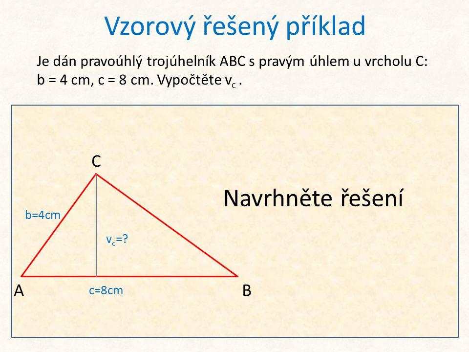 Vzorový řešený příklad Je dán pravoúhlý trojúhelník ABC s pravým úhlem u vrcholu C: b = 4 cm, c = 8 cm. Vypočtěte v c. Po výpočtu úseku c b lze pro do