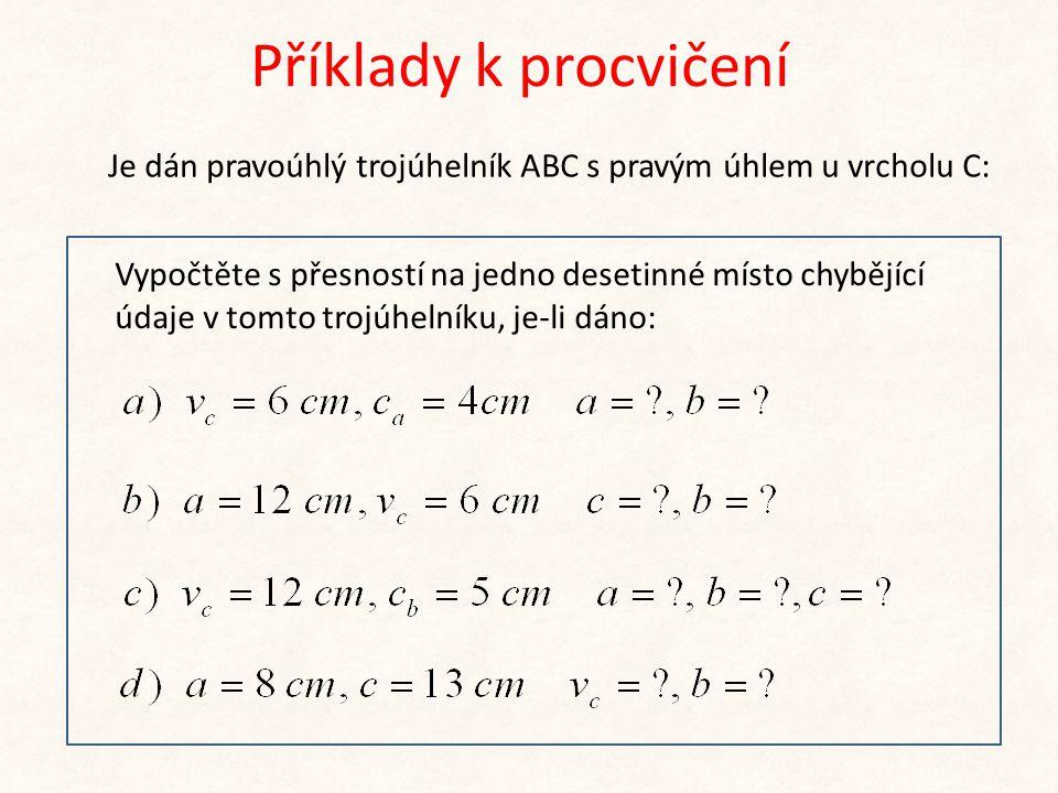 Příklady k procvičení Je dán pravoúhlý trojúhelník ABC s pravým úhlem u vrcholu C: Vypočtěte s přesností na jedno desetinné místo chybějící údaje v to