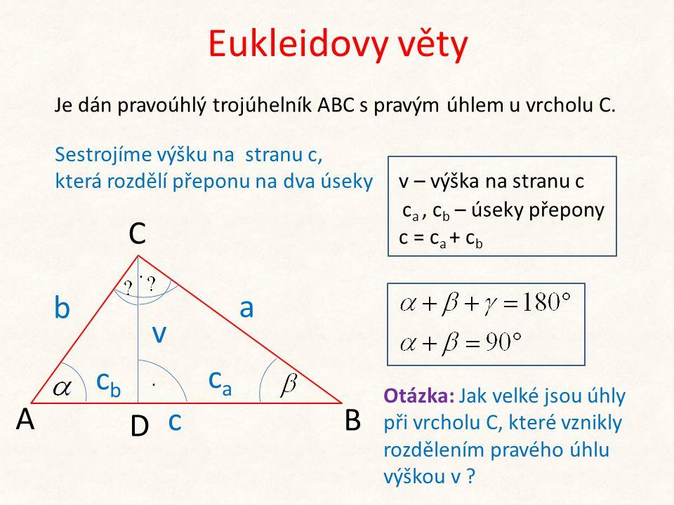 Eukleidovy věty b A C B a Je dán pravoúhlý trojúhelník ABC s pravým úhlem u vrcholu C. v – výška na stranu c c a, c b – úseky přepony c = c a + c b D