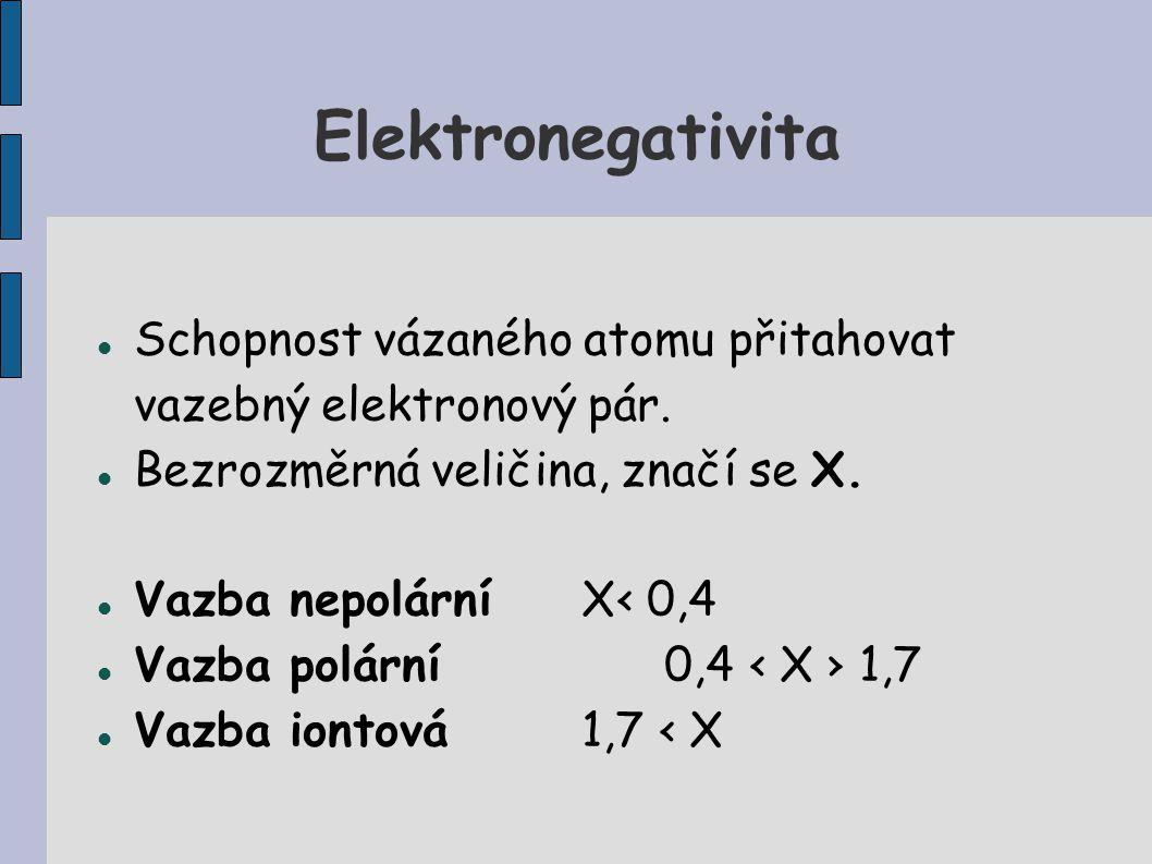 Elektronegativita Schopnost vázaného atomu přitahovat vazebný elektronový pár. Bezrozměrná veličina, značí se X. Vazba nepolárníX‹ 0,4 Vazba polární0,