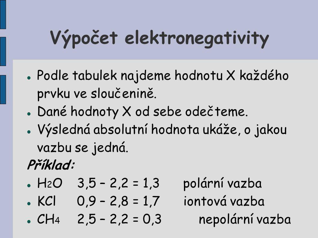 Výpočet elektronegativity Podle tabulek najdeme hodnotu X každého prvku ve sloučenině. Dané hodnoty X od sebe odečteme. Výsledná absolutní hodnota uká