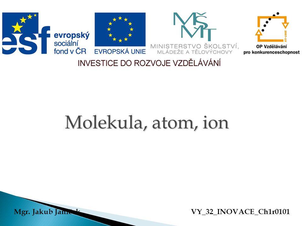 Molekula, atom, ion Molekula, atom, ion Mgr. Jakub JaníčekVY_32_INOVACE_Ch1r0101