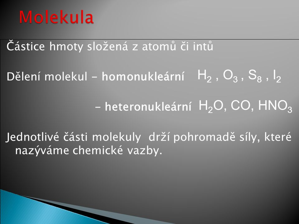Částice hmoty složená z atomů či intů Dělení molekul - homonukleární - heteronukleární Jednotlivé části molekuly drží pohromadě síly, které nazýváme c