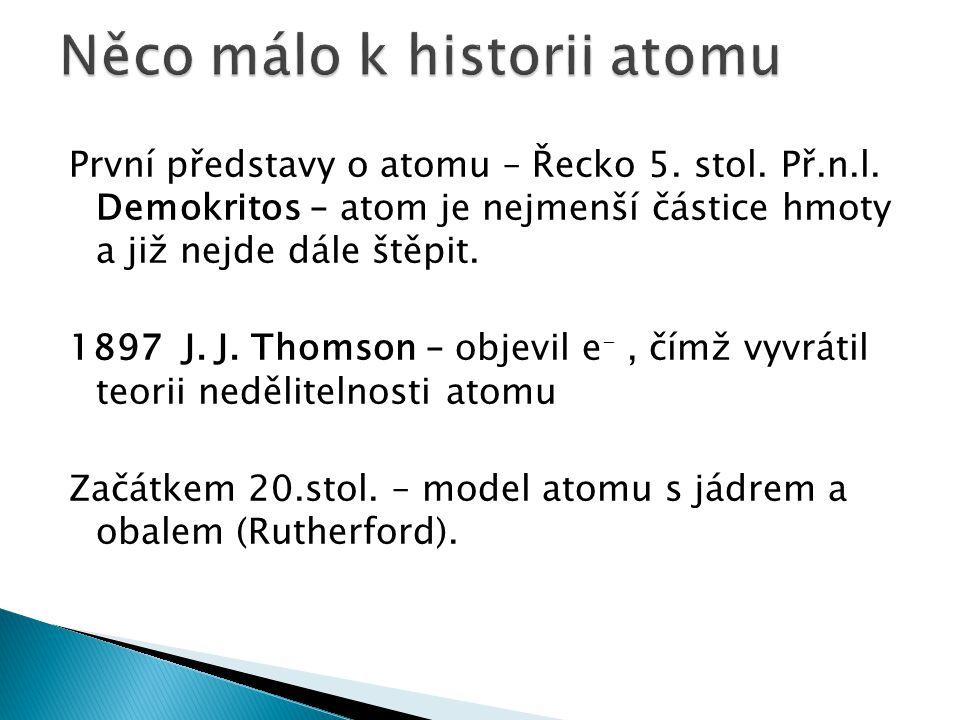 První představy o atomu – Řecko 5. stol. Př.n.l. Demokritos – atom je nejmenší částice hmoty a již nejde dále štěpit. 1897 J. J. Thomson – objevil e -