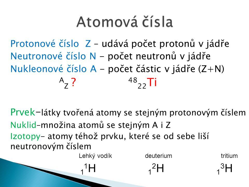 Protonové číslo Z – udává počet protonů v jádře Neutronové číslo N - počet neutronů v jádře Nukleonové číslo A - počet částic v jádře (Z+N) A Z ? 48 2