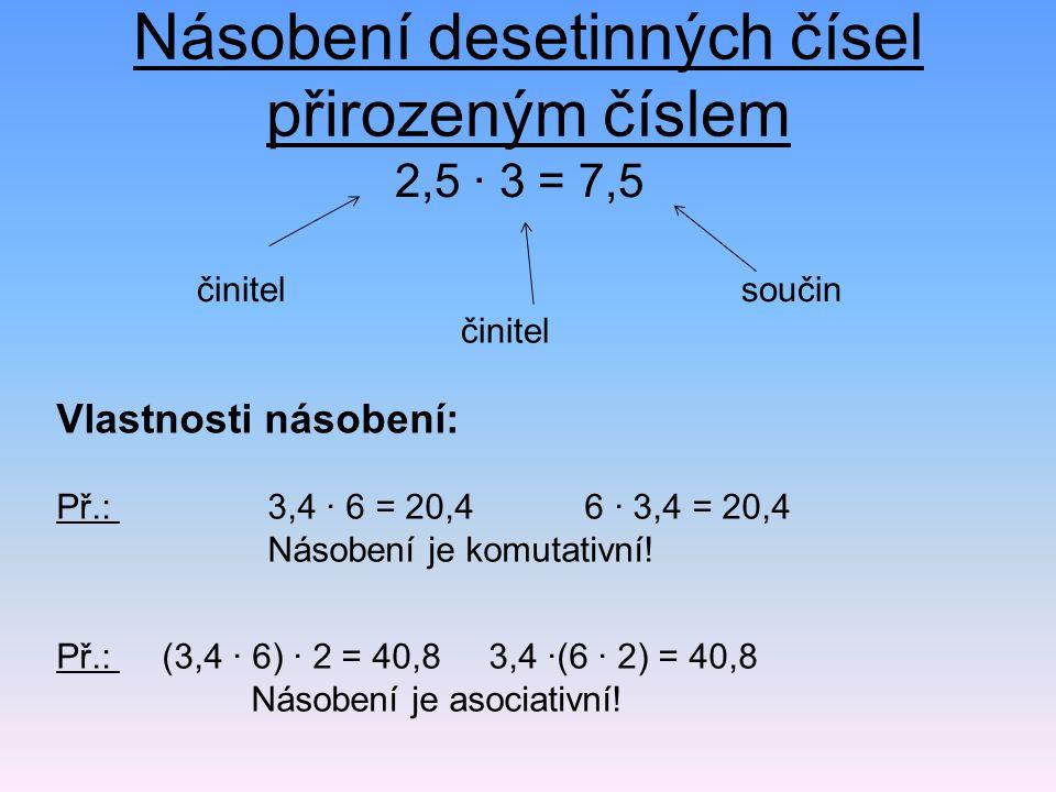 Násobení desetinných čísel přirozeným číslem 2,5 · 3 = 7,5 Př.: 3,4 · 6 = 20,46 · 3,4 = 20,4 Násobení je komutativní! činitel součin Vlastnosti násobe