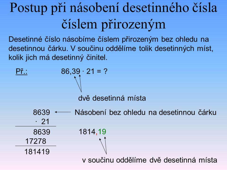 Postup při násobení desetinného čísla číslem přirozeným Desetinné číslo násobíme číslem přirozeným bez ohledu na desetinnou čárku. V součinu oddělíme