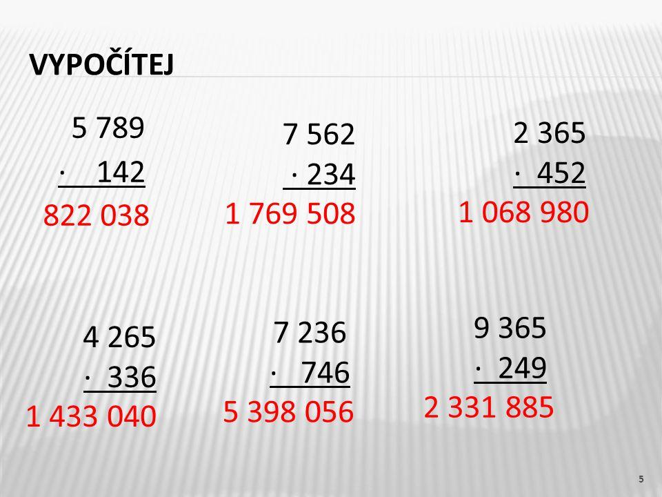 VYPOČÍTEJ 5 5 789 · 142 822 038 7 562 · 234 1 769 508 2 365 · 452 1 068 980 4 265 · 336 1 433 040 7 236 · 746 5 398 056 9 365 · 249 2 331 885