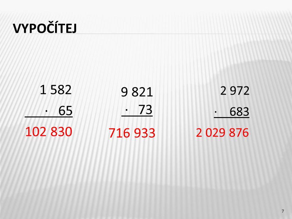 VYPOČÍTEJ 7 1 582 · 65 102 830 9 821 · 73 716 933 2 972 · 683 2 029 876