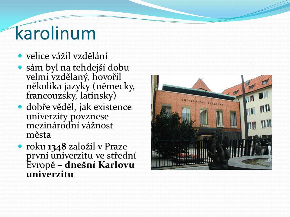 karolinum velice vážil vzdělání sám byl na tehdejší dobu velmi vzdělaný, hovořil několika jazyky (německy, francouzsky, latinsky) dobře věděl, jak existence univerzity povznese mezinárodní vážnost města roku 1348 založil v Praze první univerzitu ve střední Evropě – dnešní Karlovu univerzitu